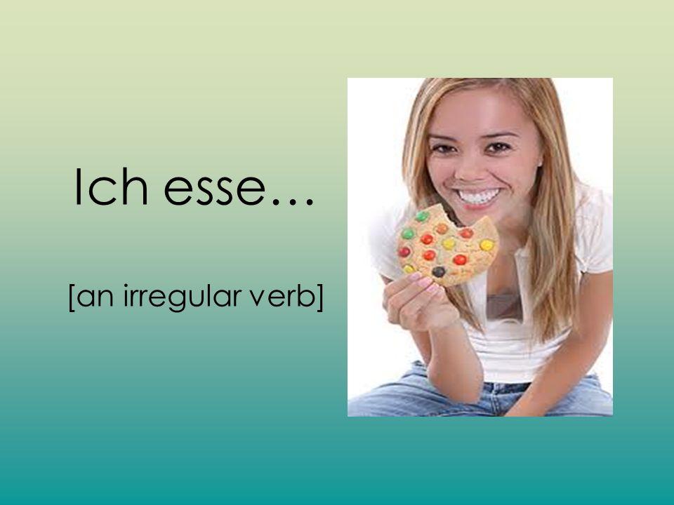 Ich esse… [an irregular verb]